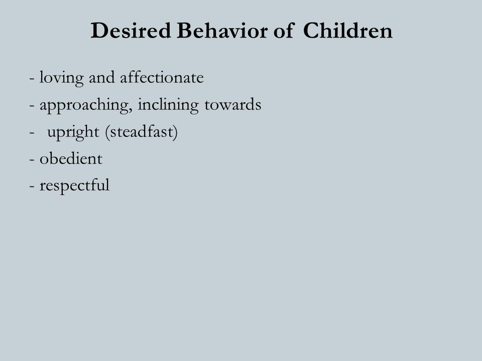 Desired Behavior of Children - loving and affectionate - approaching, inclining towards -upright (steadfast) - obedient - respectful