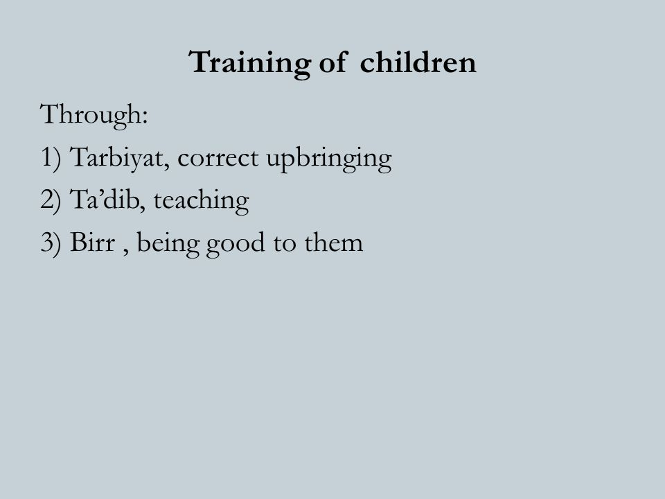 Training of children Through: 1) Tarbiyat, correct upbringing 2) Ta'dib, teaching 3) Birr, being good to them