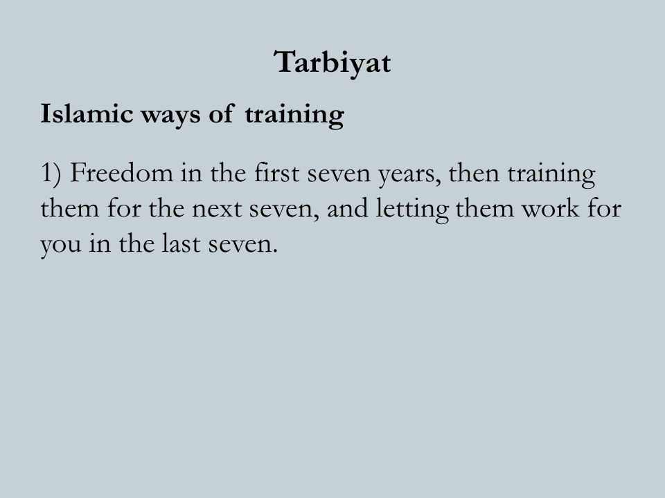 Tarbiyat Islamic ways of training 1) Freedom in the first seven years, then training them for the next seven, and letting them work for you in the last seven.
