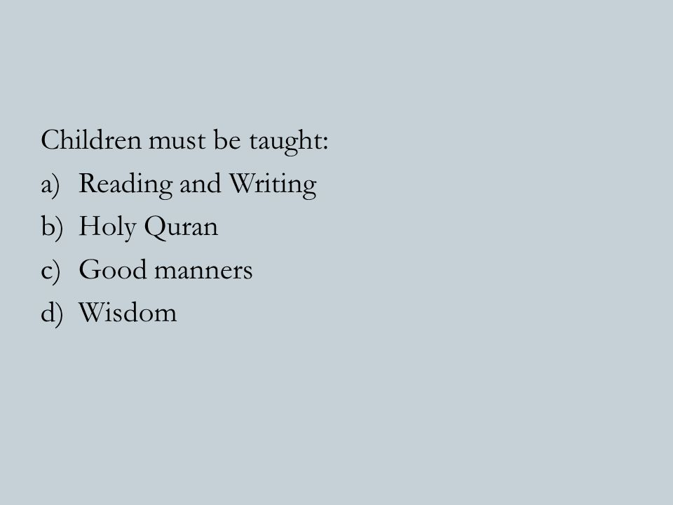 Children must be taught: a)Reading and Writing b)Holy Quran c)Good manners d)Wisdom