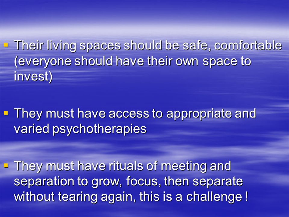  Their living spaces should be safe, comfortable (everyone should have their own space to invest)  They must have access to appropriate and varied p