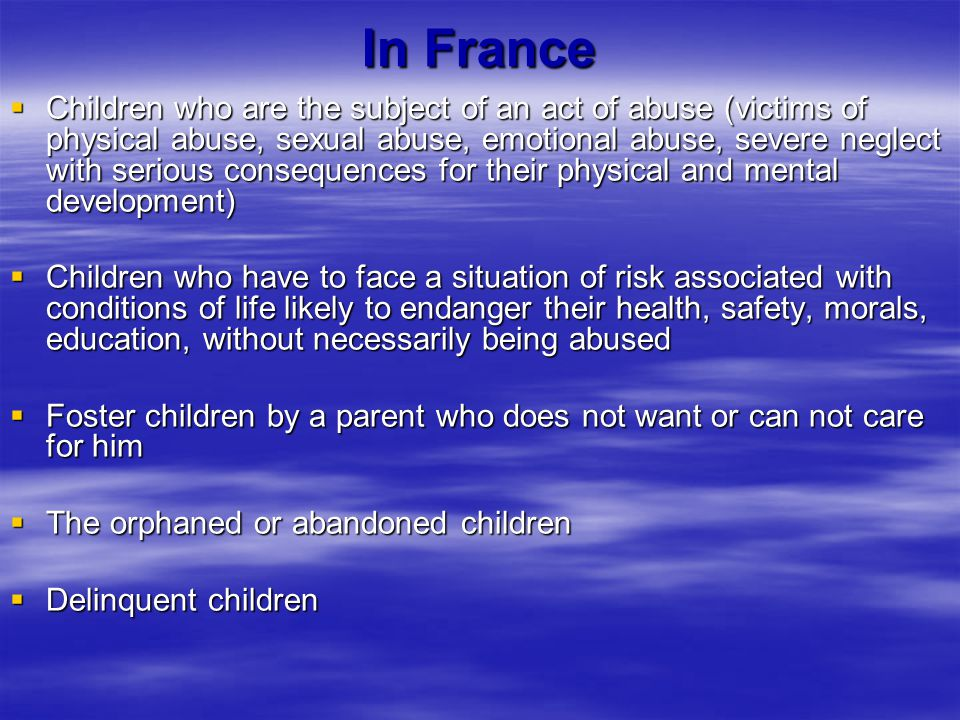 In France  Children who are the subject of an act of abuse (victims of physical abuse, sexual abuse, emotional abuse, severe neglect with serious consequences for their physical and mental development)  Children who have to face a situation of risk associated with conditions of life likely to endanger their health, safety, morals, education, without necessarily being abused  Foster children by a parent who does not want or can not care for him  The orphaned or abandoned children  Delinquent children