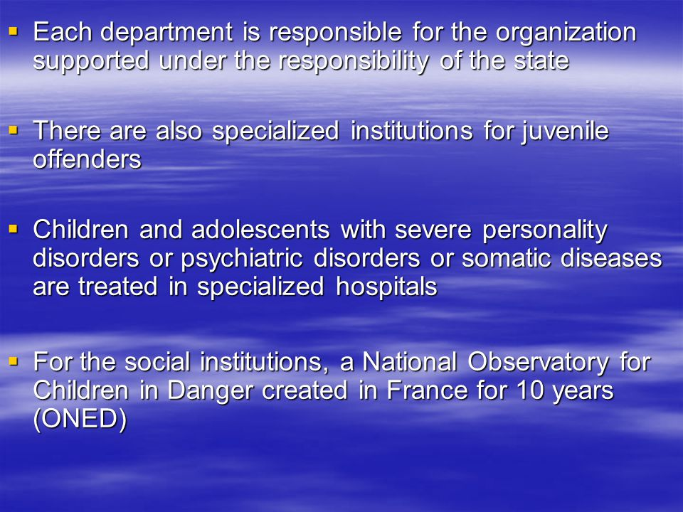  Each department is responsible for the organization supported under the responsibility of the state  There are also specialized institutions for juvenile offenders  Children and adolescents with severe personality disorders or psychiatric disorders or somatic diseases are treated in specialized hospitals  For the social institutions, a National Observatory for Children in Danger created in France for 10 years (ONED)