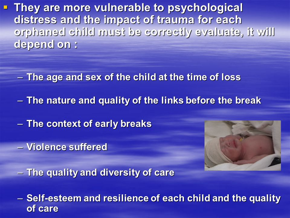  They are more vulnerable to psychological distress and the impact of trauma for each orphaned child must be correctly evaluate, it will depend on :