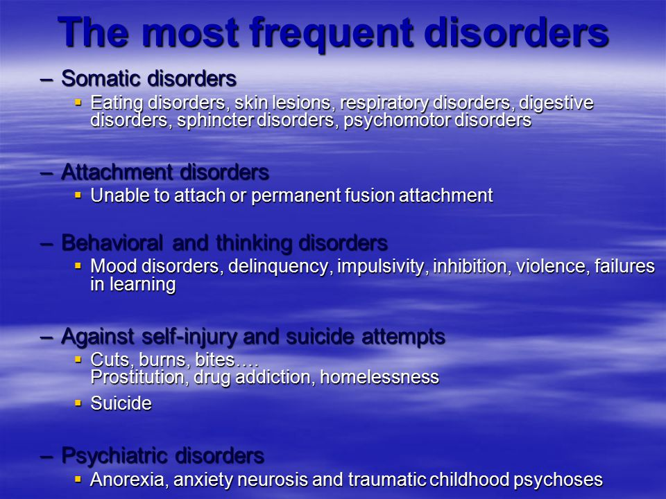 –Somatic disorders  Eating disorders, skin lesions, respiratory disorders, digestive disorders, sphincter disorders, psychomotor disorders –Attachment disorders  Unable to attach or permanent fusion attachment –Behavioral and thinking disorders  Mood disorders, delinquency, impulsivity, inhibition, violence, failures in learning –Against self-injury and suicide attempts  Cuts, burns, bites….