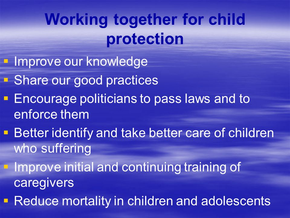 Working together for child protection   Improve our knowledge   Share our good practices   Encourage politicians to pass laws and to enforce the