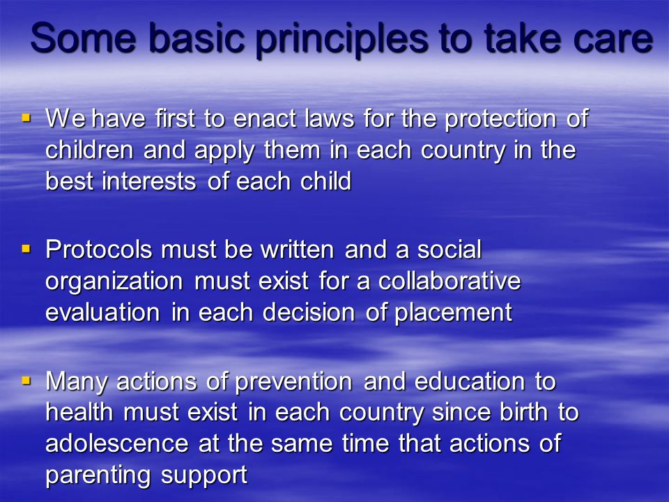 Some basic principles to take care  We have first to enact laws for the protection of children and apply them in each country in the best interests of each child  Protocols must be written and a social organization must exist for a collaborative evaluation in each decision of placement  Many actions of prevention and education to health must exist in each country since birth to adolescence at the same time that actions of parenting support