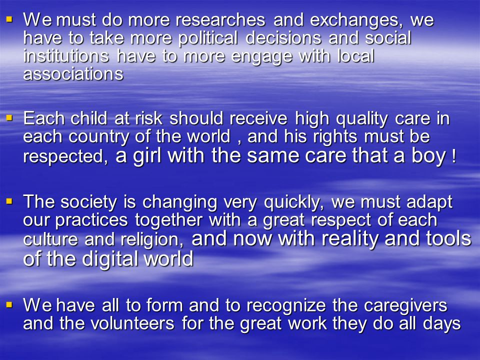  We must do more researches and exchanges, we have to take more political decisions and social institutions have to more engage with local associations  Each child at risk should receive high quality care in each country of the world, and his rights must be respected, a girl with the same care that a boy .