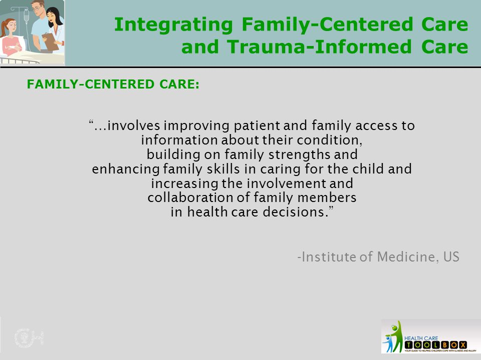 "Integrating Family-Centered Care and Trauma-Informed Care FAMILY-CENTERED CARE: ""…involves improving patient and family access to information about th"