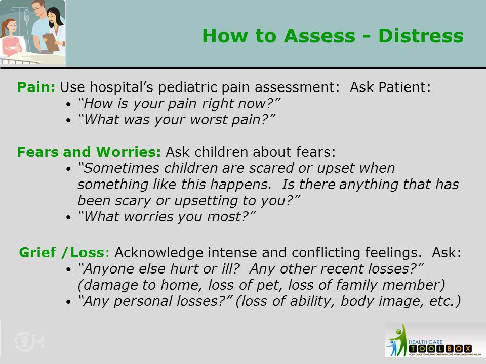 "How to Assess - Distress Pain: Use hospital's pediatric pain assessment: Ask Patient: ""How is your pain right now?"" ""What was your worst pain?"" Fears"