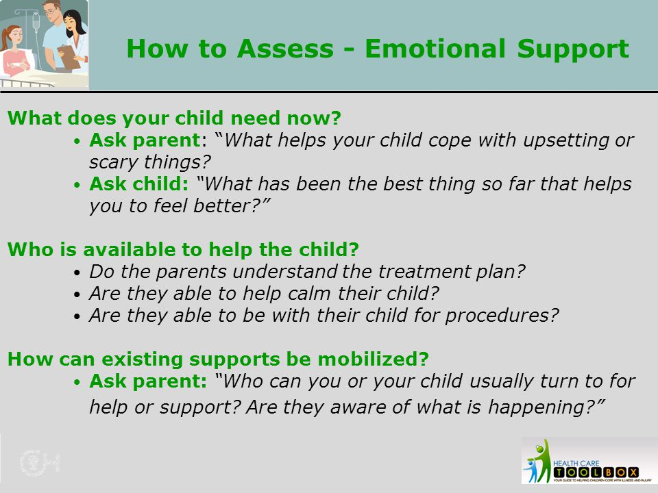"How to Assess - Emotional Support What does your child need now? Ask parent: ""What helps your child cope with upsetting or scary things? Ask child: ""W"