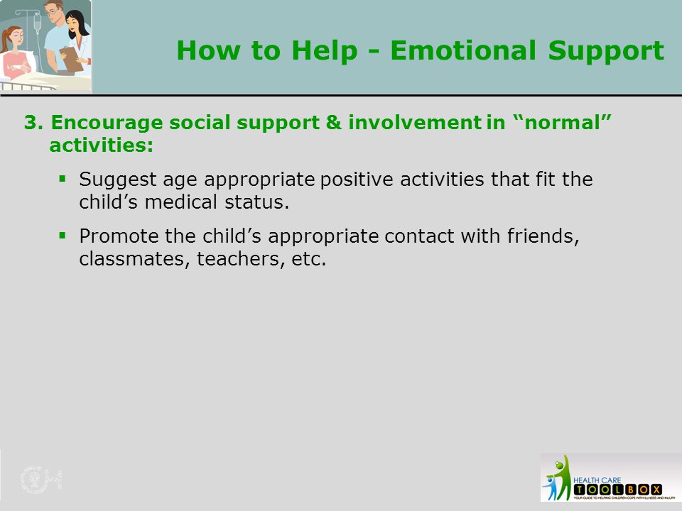 "How to Help - Emotional Support 3. Encourage social support & involvement in ""normal"" activities:  Suggest age appropriate positive activities that f"