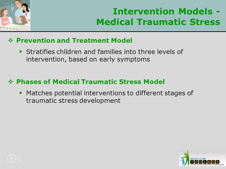 Intervention Models - Medical Traumatic Stress  Prevention and Treatment Model  Stratifies children and families into three levels of intervention,