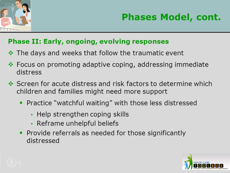Phases Model, cont. Phase II: Early, ongoing, evolving responses  The days and weeks that follow the traumatic event  Focus on promoting adaptive co