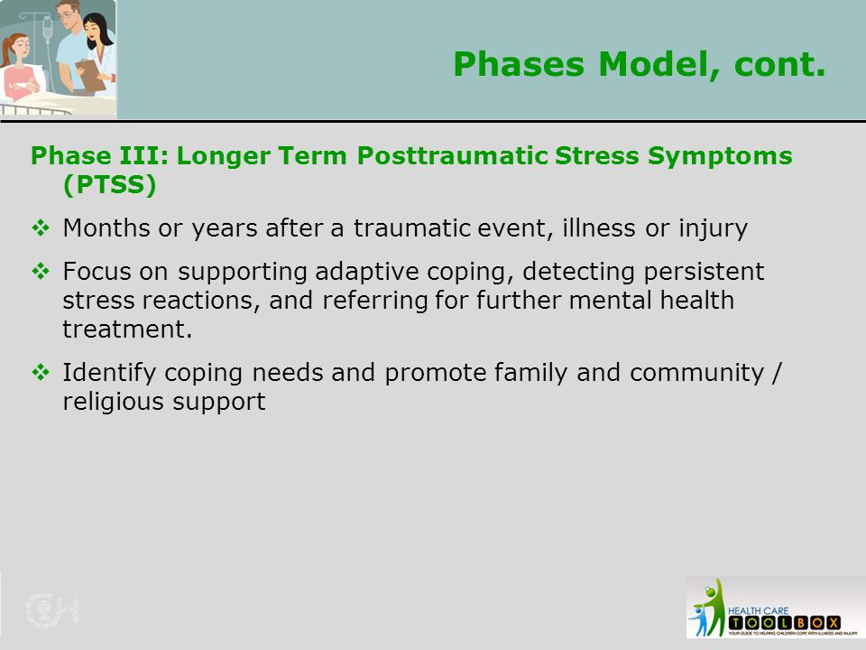 Phases Model, cont. Phase III: Longer Term Posttraumatic Stress Symptoms (PTSS)  Months or years after a traumatic event, illness or injury  Focus o