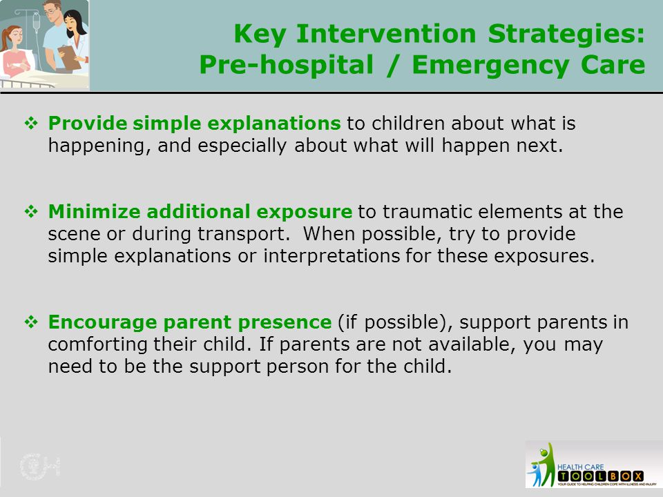 Key Intervention Strategies: Pre-hospital / Emergency Care  Provide simple explanations to children about what is happening, and especially about wha