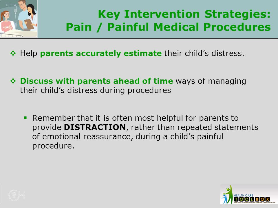 Key Intervention Strategies: Pain / Painful Medical Procedures  Help parents accurately estimate their child's distress.  Discuss with parents ahead