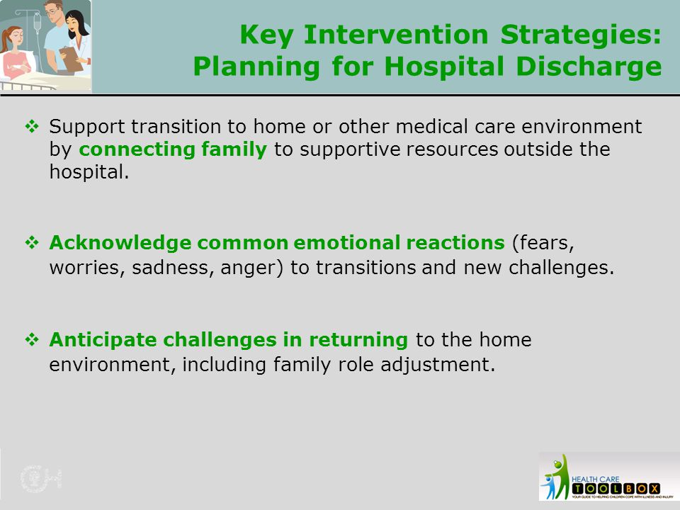 Key Intervention Strategies: Planning for Hospital Discharge  Support transition to home or other medical care environment by connecting family to su