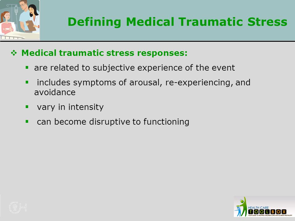 Defining Medical Traumatic Stress  Medical traumatic stress responses:  are related to subjective experience of the event  includes symptoms of aro