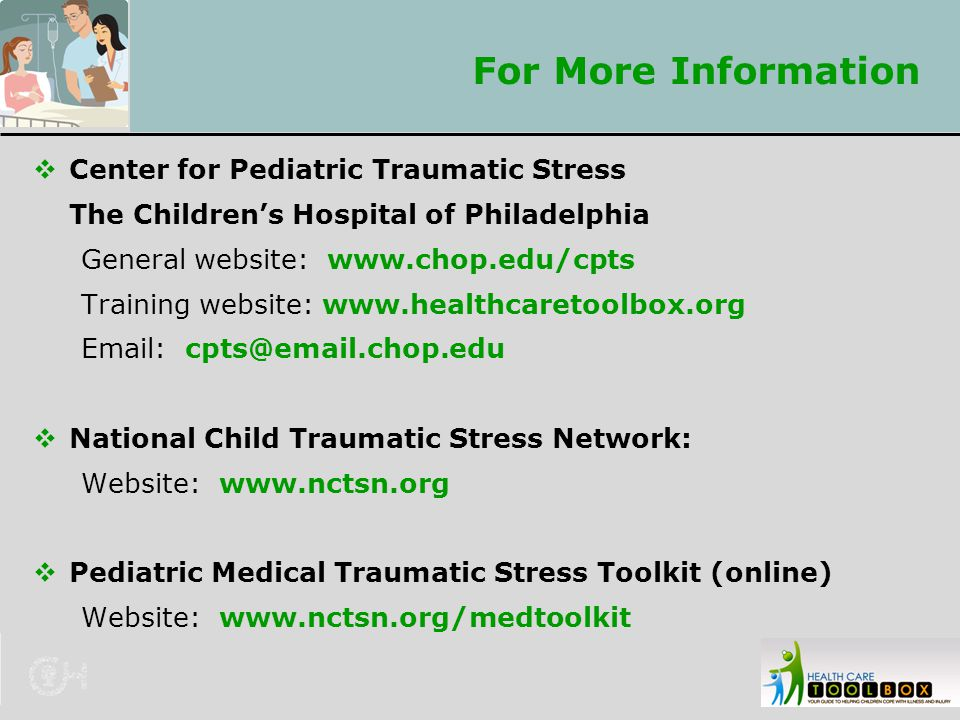 For More Information  Center for Pediatric Traumatic Stress The Children's Hospital of Philadelphia General website: www.chop.edu/cpts Training websi