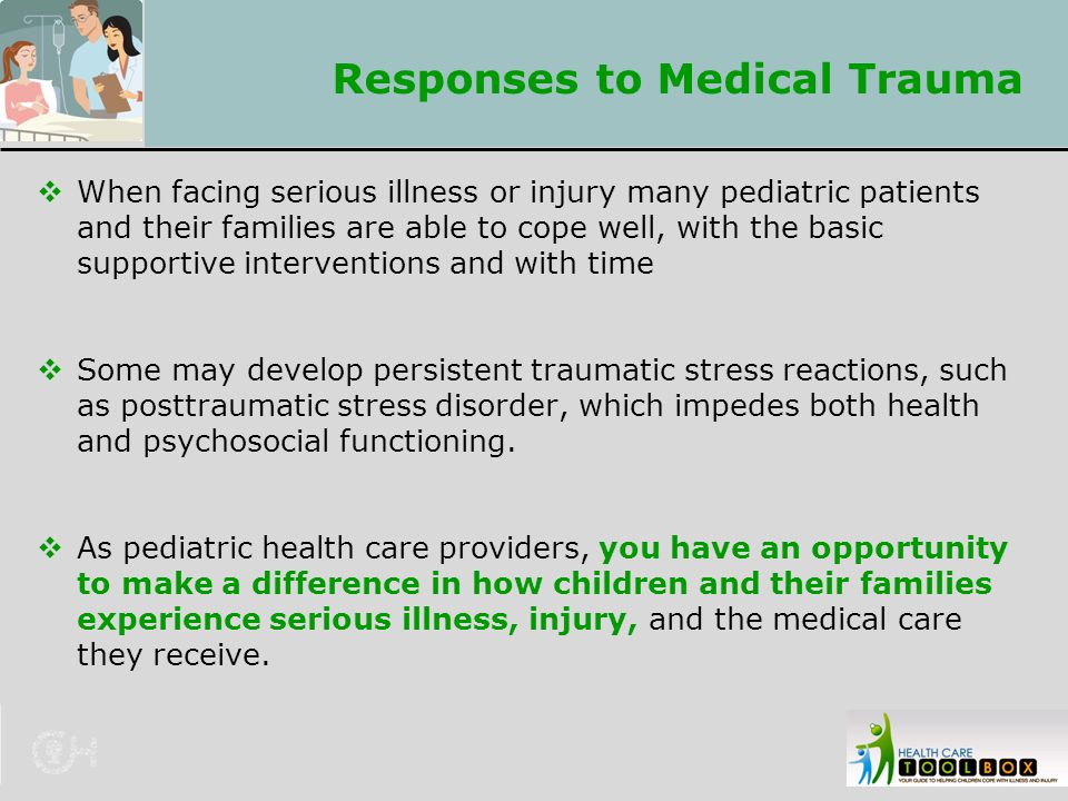 Responses to Medical Trauma  When facing serious illness or injury many pediatric patients and their families are able to cope well, with the basic s