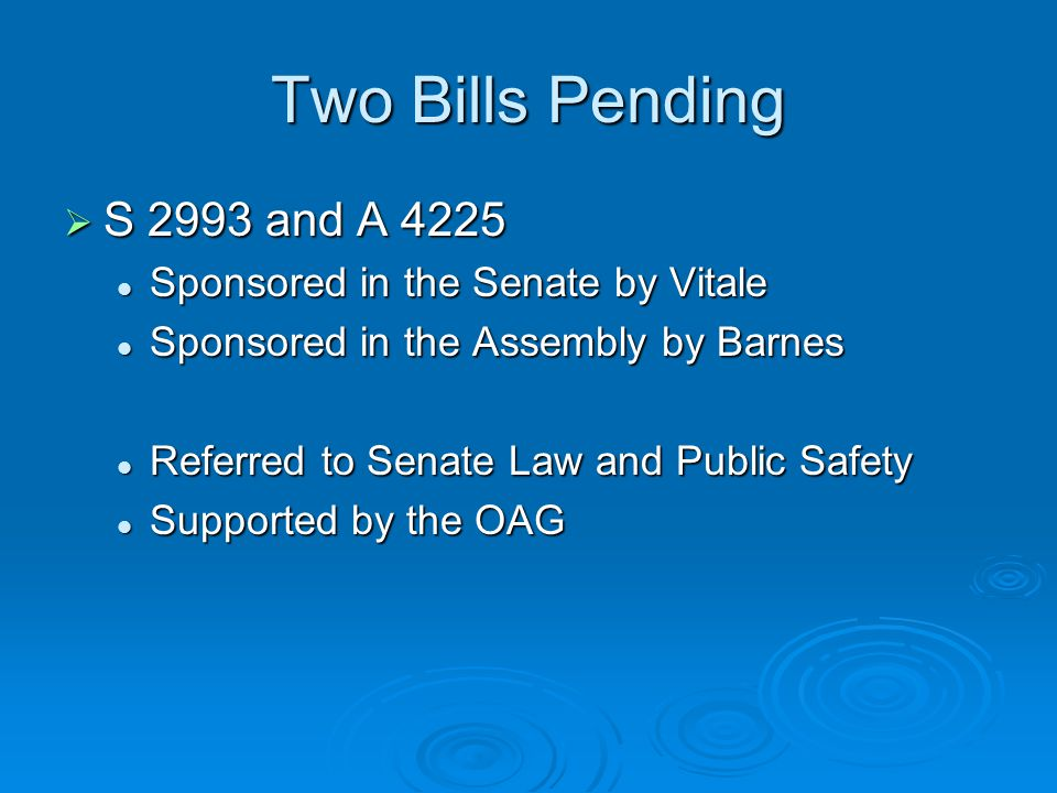 Two Bills Pending  S 2993 and A 4225 Sponsored in the Senate by Vitale Sponsored in the Senate by Vitale Sponsored in the Assembly by Barnes Sponsored in the Assembly by Barnes Referred to Senate Law and Public Safety Referred to Senate Law and Public Safety Supported by the OAG Supported by the OAG
