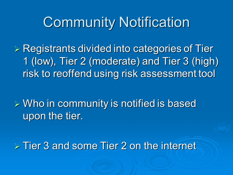 Community Notification  Registrants divided into categories of Tier 1 (low), Tier 2 (moderate) and Tier 3 (high) risk to reoffend using risk assessment tool  Who in community is notified is based upon the tier.