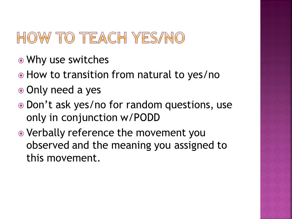  Why use switches  How to transition from natural to yes/no  Only need a yes  Don't ask yes/no for random questions, use only in conjunction w/PODD  Verbally reference the movement you observed and the meaning you assigned to this movement.