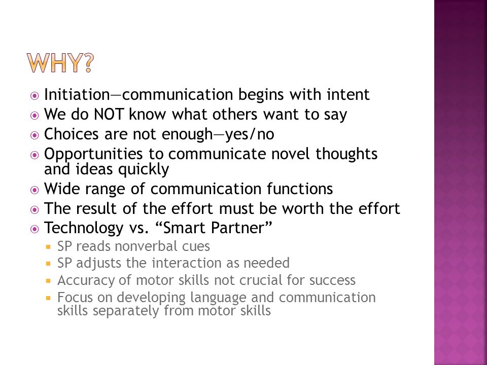  Initiation—communication begins with intent  We do NOT know what others want to say  Choices are not enough—yes/no  Opportunities to communicate novel thoughts and ideas quickly  Wide range of communication functions  The result of the effort must be worth the effort  Technology vs.