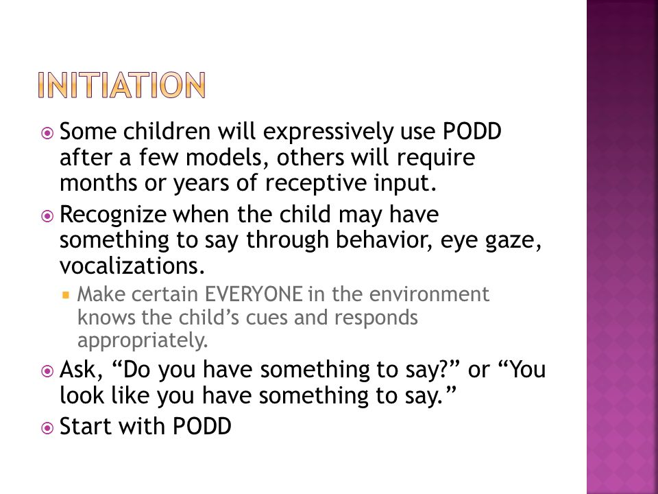  Some children will expressively use PODD after a few models, others will require months or years of receptive input.