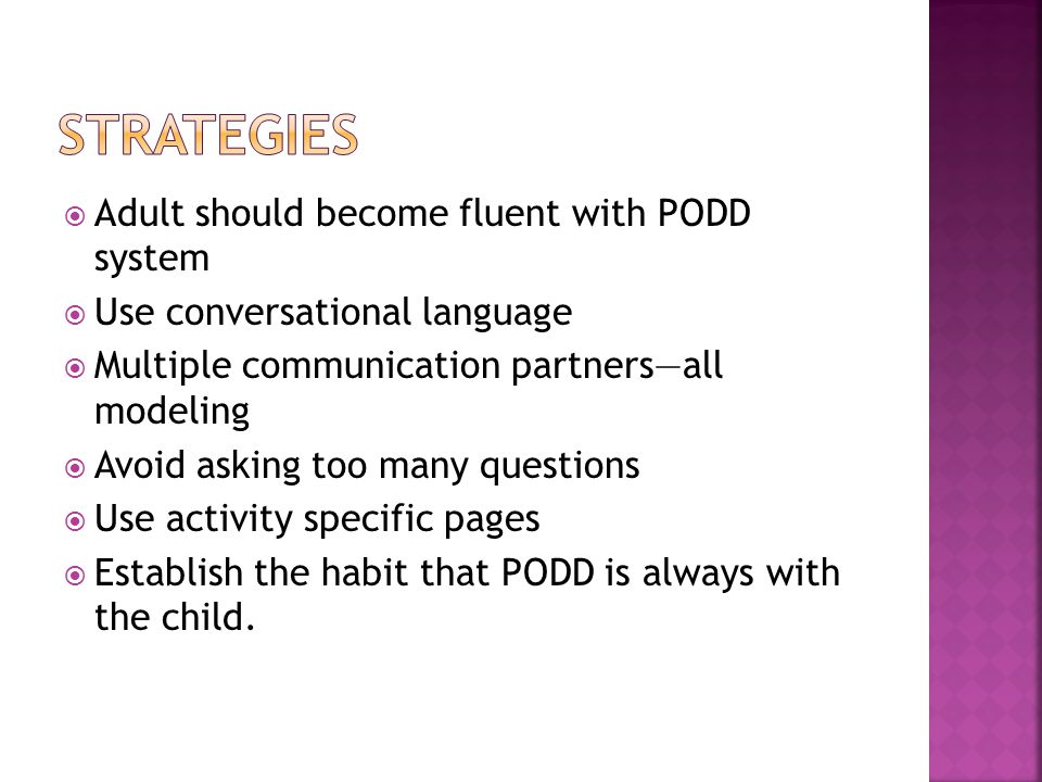  Adult should become fluent with PODD system  Use conversational language  Multiple communication partners—all modeling  Avoid asking too many questions  Use activity specific pages  Establish the habit that PODD is always with the child.