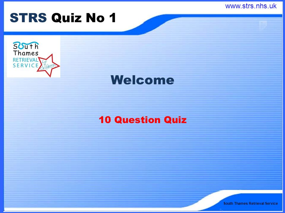 South Thames Retrieval Service STRS Quiz No 1 Welcome 10 Question Quiz www.strs.nhs.uk