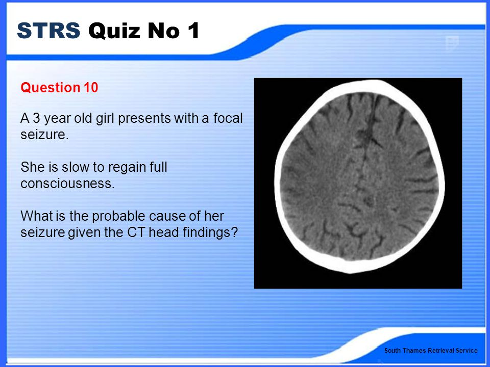 South Thames Retrieval Service STRS Quiz No 1 Question 10 A 3 year old girl presents with a focal seizure.