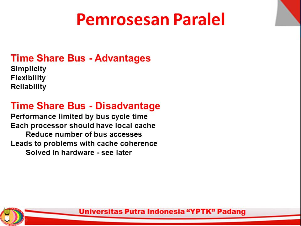 Pemrosesan Paralel Time Share Bus - Advantages Simplicity Flexibility Reliability Time Share Bus - Disadvantage Performance limited by bus cycle time Each processor should have local cache Reduce number of bus accesses Leads to problems with cache coherence Solved in hardware - see later