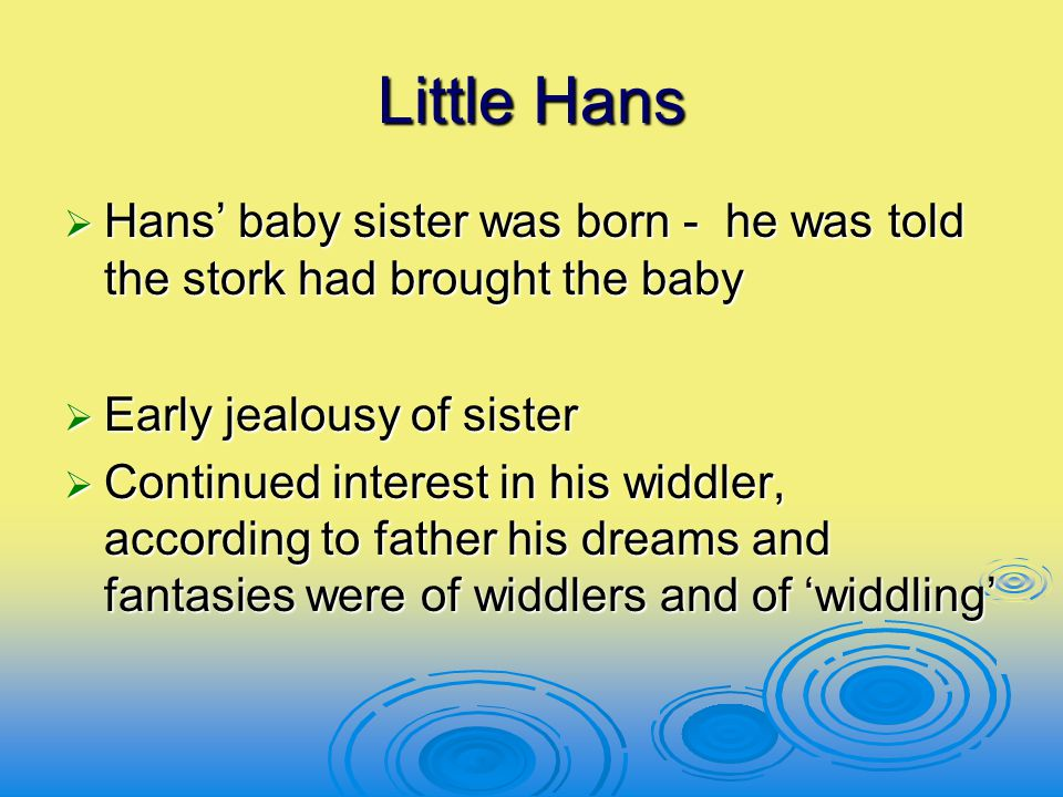 Little Hans  Hans' baby sister was born - he was told the stork had brought the baby  Early jealousy of sister  Continued interest in his widdler,