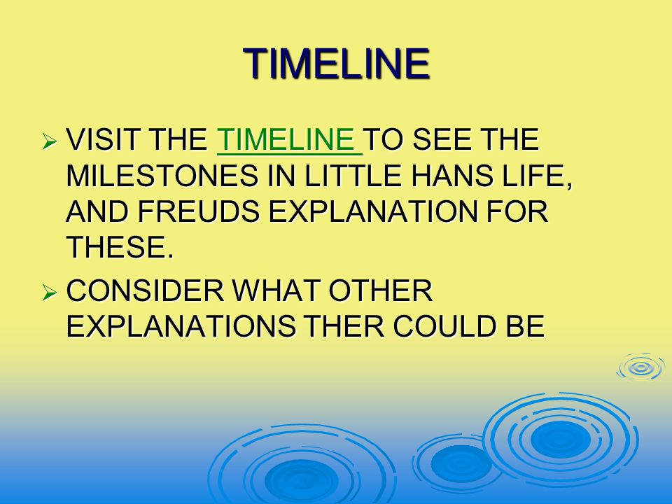 TIMELINE  VISIT THE TIMELINE TO SEE THE MILESTONES IN LITTLE HANS LIFE, AND FREUDS EXPLANATION FOR THESE. TIMELINE  CONSIDER WHAT OTHER EXPLANATIONS