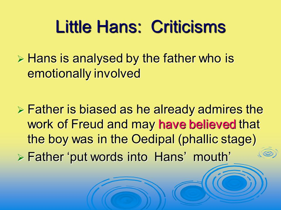 Little Hans: Criticisms  Hans is analysed by the father who is emotionally involved  Father is biased as he already admires the work of Freud and ma