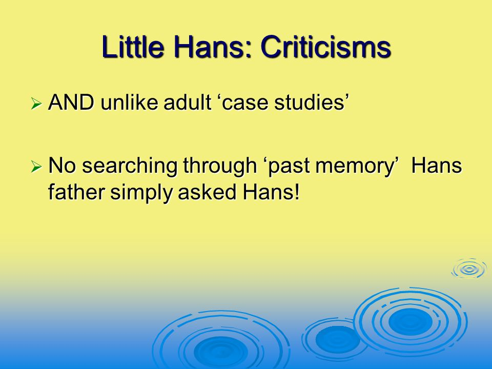 Little Hans: Criticisms  AND unlike adult 'case studies'  No searching through 'past memory' Hans father simply asked Hans!