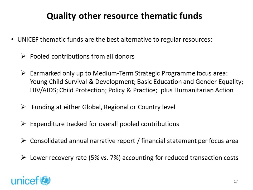Quality other resource thematic funds 17 UNICEF thematic funds are the best alternative to regular resources:  Pooled contributions from all donors 