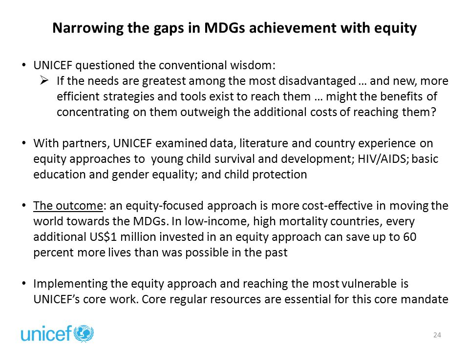 Narrowing the gaps in MDGs achievement with equity 24 UNICEF questioned the conventional wisdom:  If the needs are greatest among the most disadvantaged … and new, more efficient strategies and tools exist to reach them … might the benefits of concentrating on them outweigh the additional costs of reaching them.