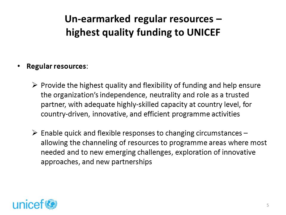 Un-earmarked regular resources – highest quality funding to UNICEF 5 Regular resources:  Provide the highest quality and flexibility of funding and h