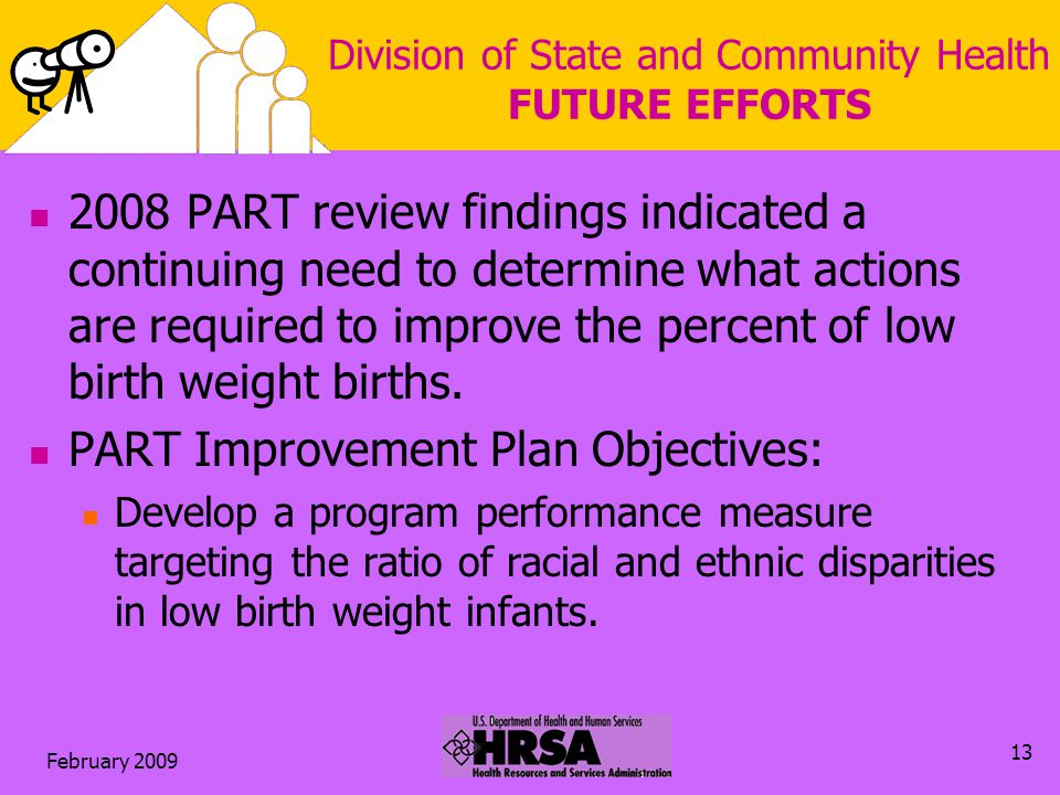 February 2009 13 Division of State and Community Health FUTURE EFFORTS 2008 PART review findings indicated a continuing need to determine what actions are required to improve the percent of low birth weight births.