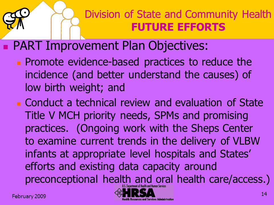 February 2009 14 Division of State and Community Health FUTURE EFFORTS PART Improvement Plan Objectives: Promote evidence-based practices to reduce the incidence (and better understand the causes) of low birth weight; and Conduct a technical review and evaluation of State Title V MCH priority needs, SPMs and promising practices.
