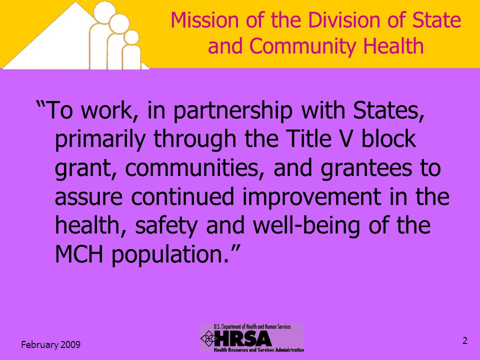 February 2009 2 Mission of the Division of State and Community Health To work, in partnership with States, primarily through the Title V block grant, communities, and grantees to assure continued improvement in the health, safety and well-being of the MCH population.
