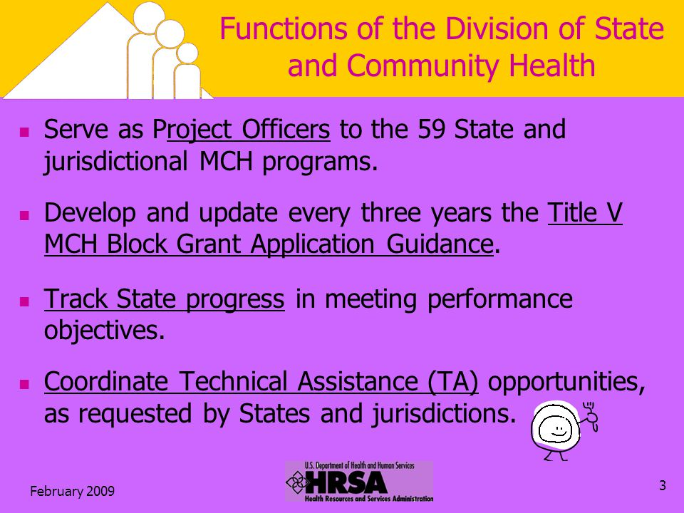 February 2009 3 Functions of the Division of State and Community Health Serve as Project Officers to the 59 State and jurisdictional MCH programs.