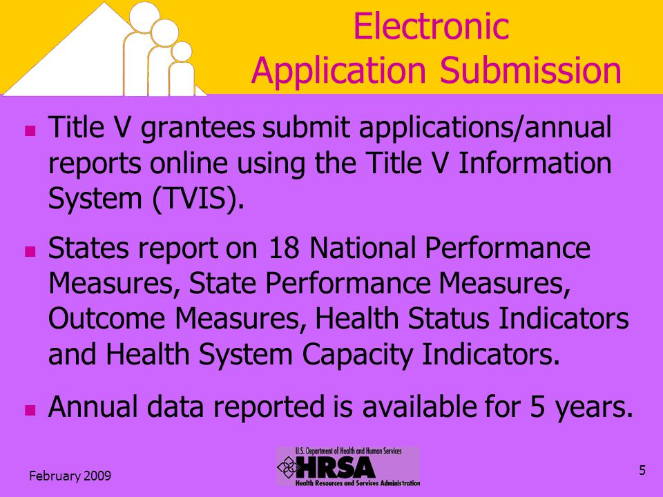 February 2009 5 Electronic Application Submission Title V grantees submit applications/annual reports online using the Title V Information System (TVIS).