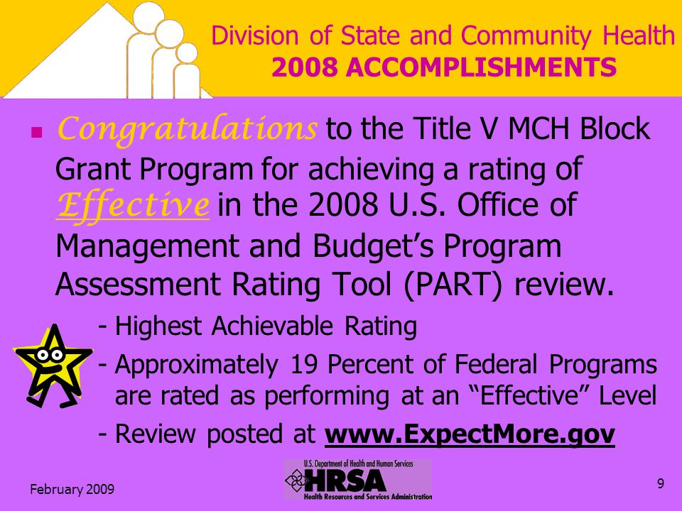 February 2009 9 Division of State and Community Health 2008 ACCOMPLISHMENTS Congratulations to the Title V MCH Block Grant Program for achieving a rating of Effective in the 2008 U.S.
