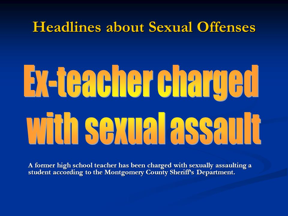 Headlines about Sexual Offenses A former high school teacher has been charged with sexually assaulting a student according to the Montgomery County Sheriff's Department.