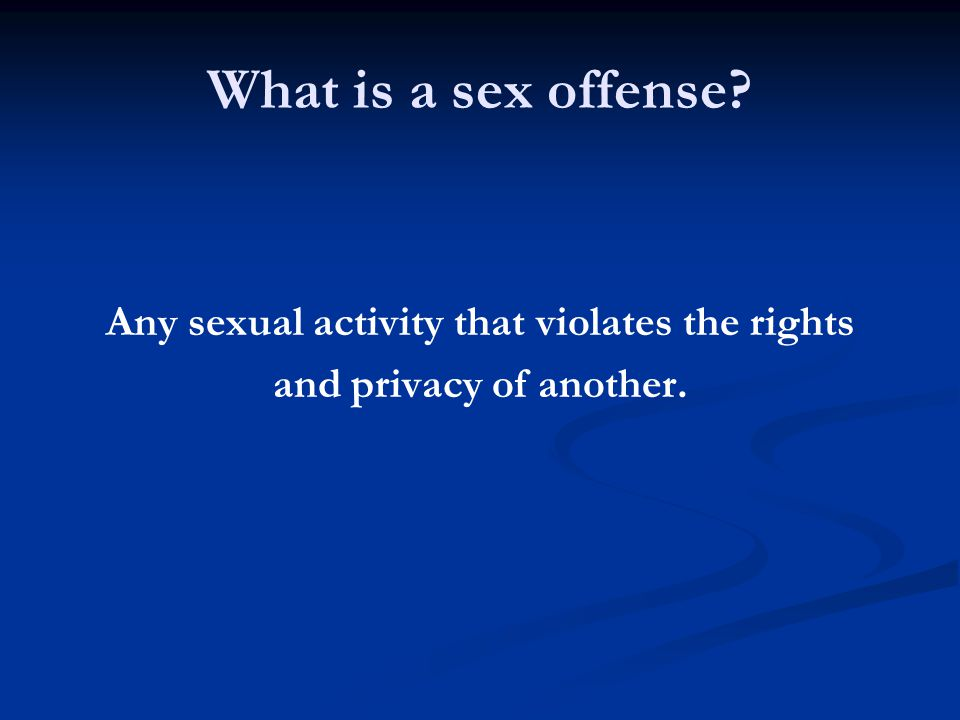 What is a sex offense Any sexual activity that violates the rights and privacy of another.