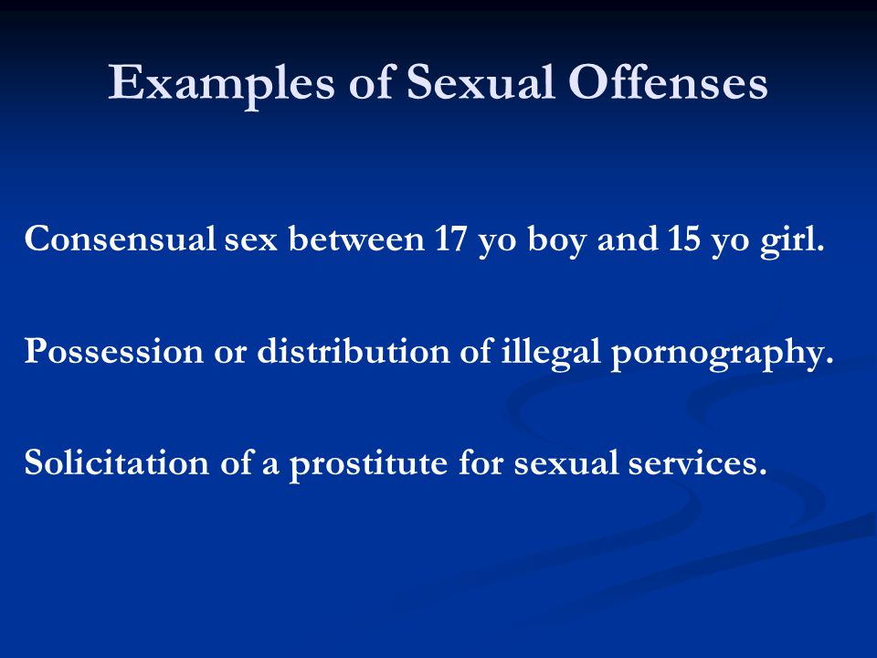 Examples of Sexual Offenses Consensual sex between 17 yo boy and 15 yo girl.